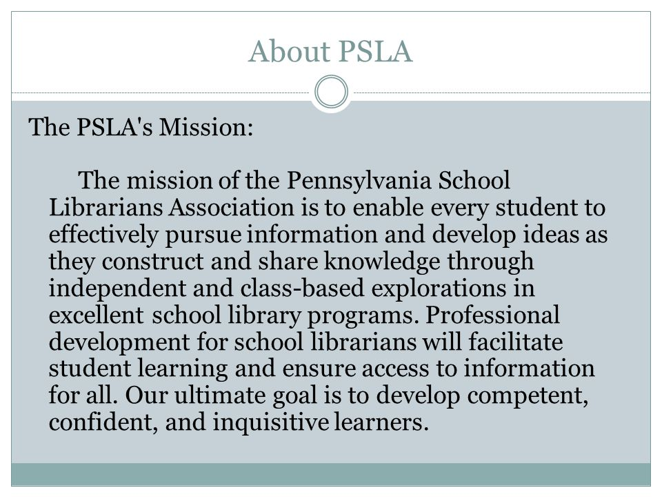 About PSLA The PSLA s Mission: The mission of the Pennsylvania School Librarians Association is to enable every student to effectively pursue information and develop ideas as they construct and share knowledge through independent and class-based explorations in excellent school library programs.