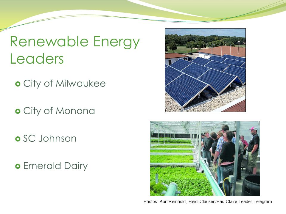 Renewable Energy Leaders  City of Milwaukee  City of Monona  SC Johnson  Emerald Dairy Photos: Kurt Reinhold, Heidi Clausen/Eau Claire Leader Telegram