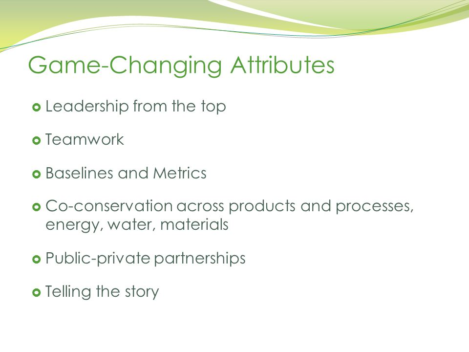 Wisconsin Academy of Sciences, Arts, and Letters, May 6, 2014 Game-Changing Attributes  Leadership from the top  Teamwork  Baselines and Metrics  Co-conservation across products and processes, energy, water, materials  Public-private partnerships  Telling the story