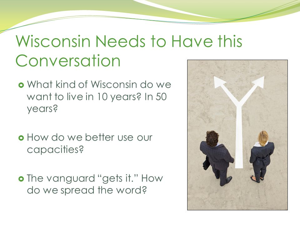 Wisconsin Academy of Sciences, Arts, and Letters, May 6, 2014 Wisconsin Needs to Have this Conversation  What kind of Wisconsin do we want to live in 10 years.