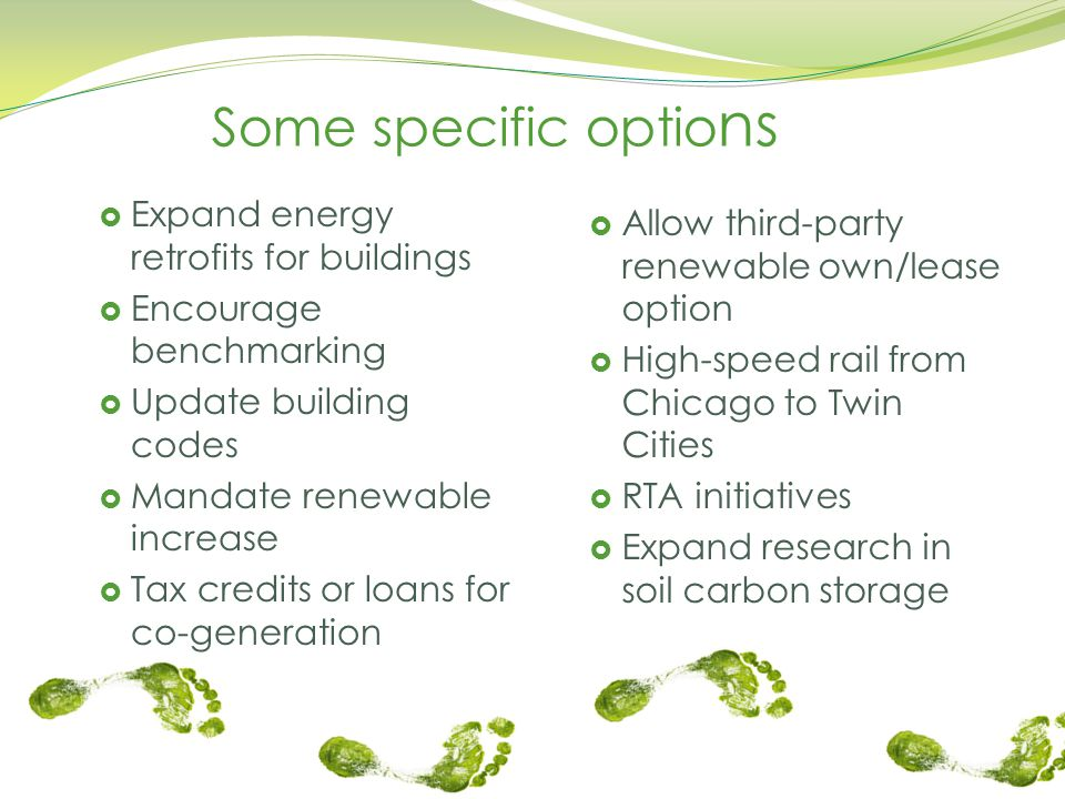 Some specific optio ns  Expand energy retrofits for buildings  Encourage benchmarking  Update building codes  Mandate renewable increase  Tax credits or loans for co-generation  Allow third-party renewable own/lease option  High-speed rail from Chicago to Twin Cities  RTA initiatives  Expand research in soil carbon storage