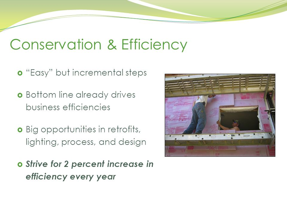 Wisconsin Academy of Sciences, Arts, and Letters, May 6, 2014 Conservation & Efficiency  Easy but incremental steps  Bottom line already drives business efficiencies  Big opportunities in retrofits, lighting, process, and design  Strive for 2 percent increase in efficiency every year