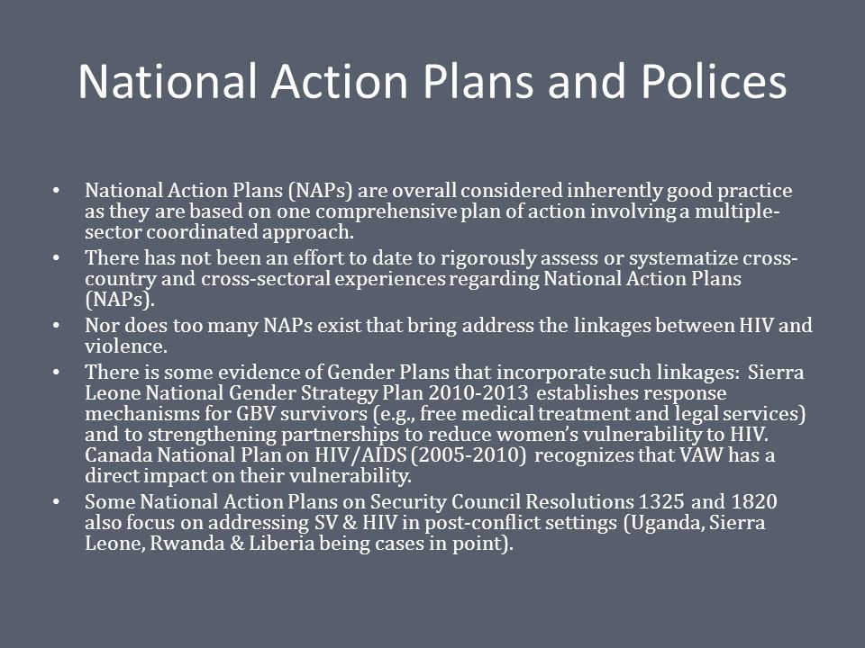 National Action Plans and Polices National Action Plans (NAPs) are overall considered inherently good practice as they are based on one comprehensive plan of action involving a multiple- sector coordinated approach.