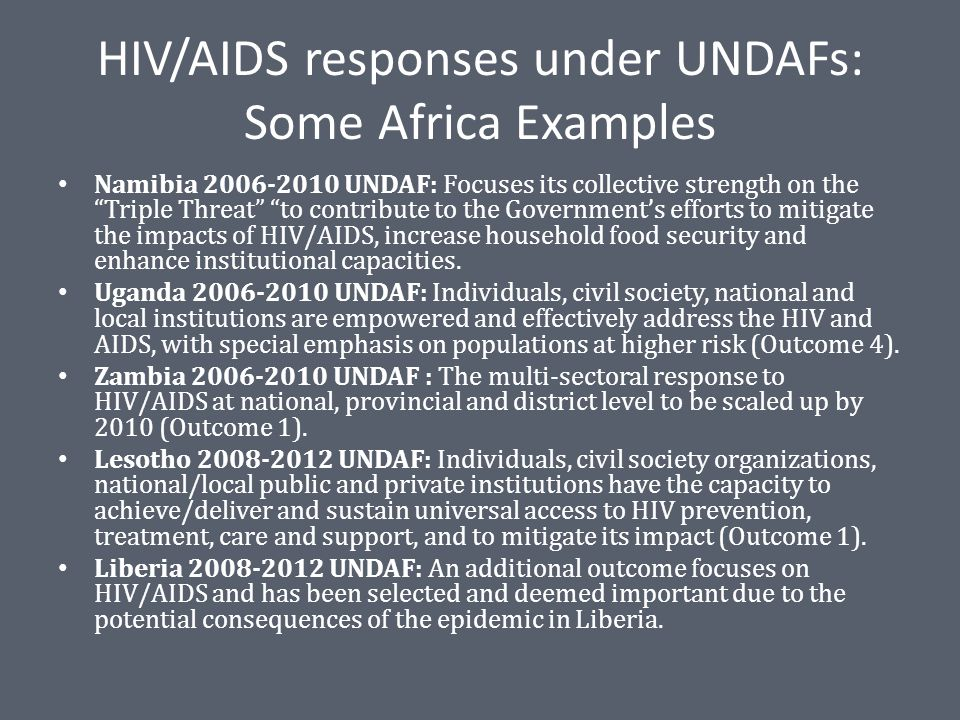 HIV/AIDS responses under UNDAFs: Some Africa Examples Namibia 2006-2010 UNDAF: Focuses its collective strength on the Triple Threat to contribute to the Government's efforts to mitigate the impacts of HIV/AIDS, increase household food security and enhance institutional capacities.
