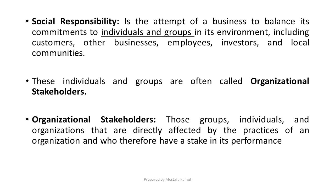 Social Responsibility: Is the attempt of a business to balance its commitments to individuals and groups in its environment, including customers, othe
