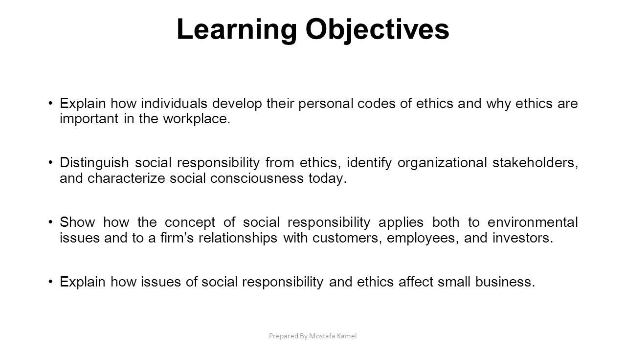 Learning Objectives Explain how individuals develop their personal codes of ethics and why ethics are important in the workplace. Distinguish social r