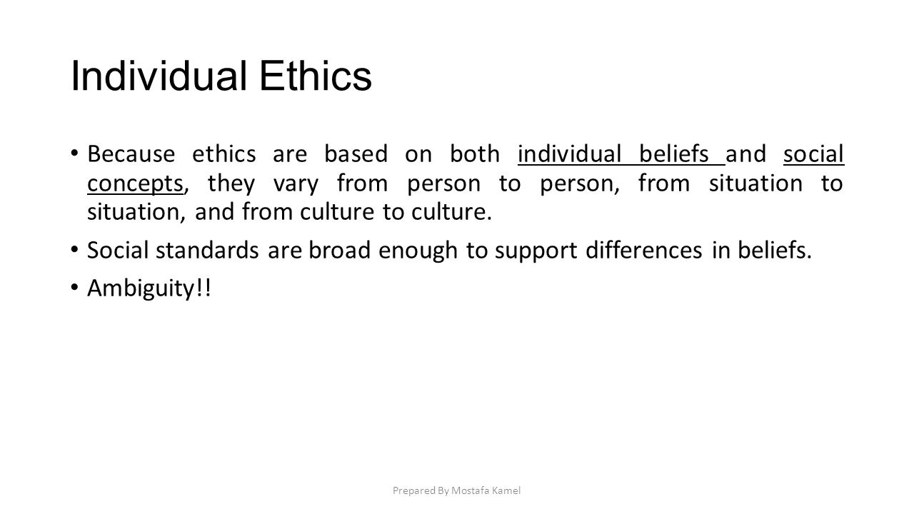 Individual Ethics Because ethics are based on both individual beliefs and social concepts, they vary from person to person, from situation to situatio