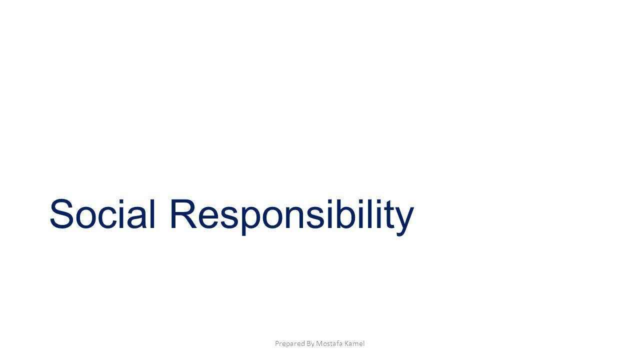 Social Responsibility Prepared By Mostafa Kamel