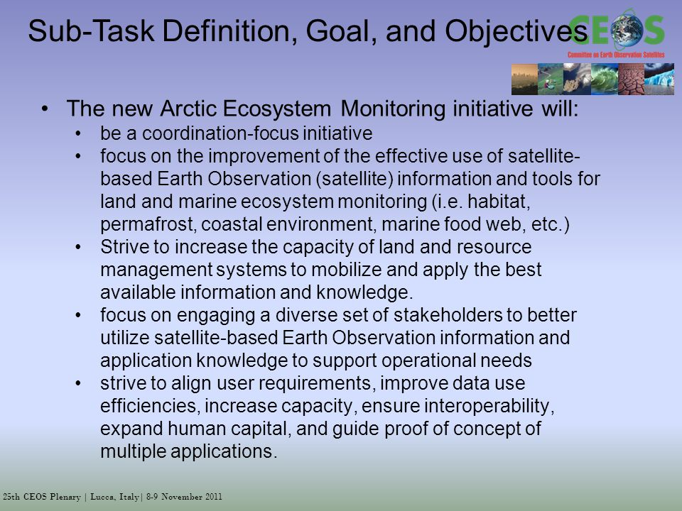 25th CEOS Plenary | Lucca, Italy| 8-9 November 2011 Sub-Task Definition, Goal, and Objectives The new Arctic Ecosystem Monitoring initiative will: be a coordination-focus initiative focus on the improvement of the effective use of satellite- based Earth Observation (satellite) information and tools for land and marine ecosystem monitoring (i.e.