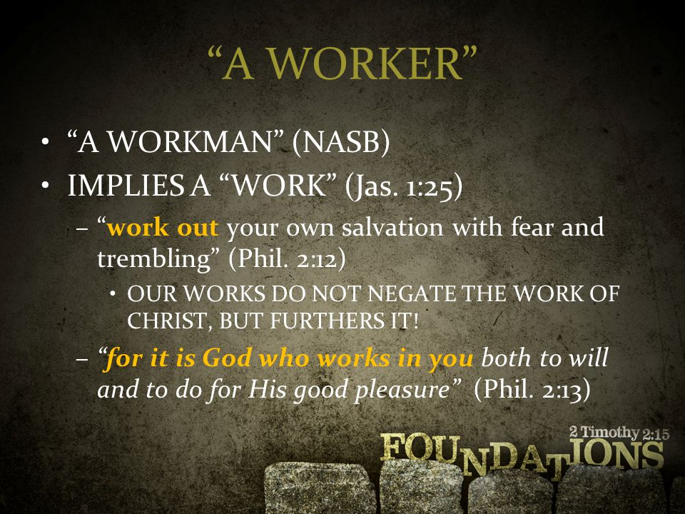 """""""A WORKER"""" """"A WORKMAN"""" (NASB) IMPLIES A """"WORK"""" (Jas. 1:25) –""""work out your own salvation with fear and trembling"""" (Phil. 2:12) OUR WORKS DO NOT NEGATE"""