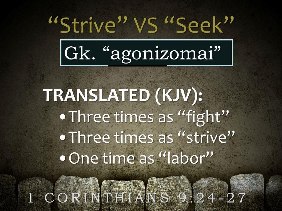 """Strive"" VS ""Seek"" Gk. ""agonizomai"" TRANSLATED (KJV): Three times as ""fight""Three times as ""fight"" Three times as ""strive""Three times as ""strive"" One"