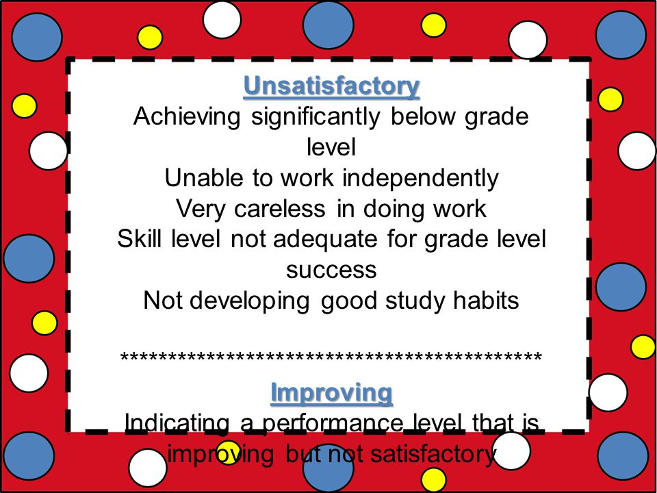 Unsatisfactory Achieving significantly below grade level Unable to work independently Very careless in doing work Skill level not adequate for grade level success Not developing good study habits *******************************************Improving Indicating a performance level that is improving but not satisfactory