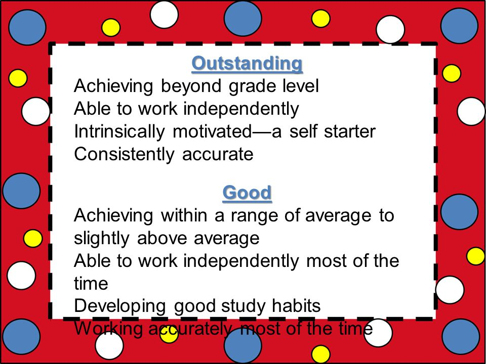 Outstanding Achieving beyond grade level Able to work independently Intrinsically motivated—a self starter Consistently accurateGood Achieving within a range of average to slightly above average Able to work independently most of the time Developing good study habits Working accurately most of the time