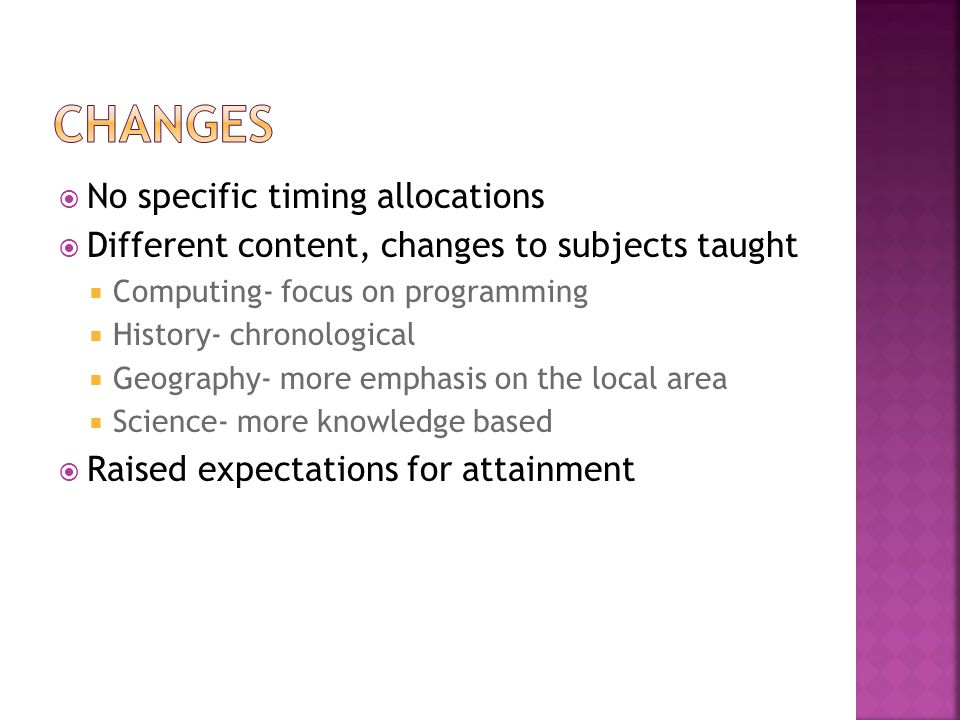  No specific timing allocations  Different content, changes to subjects taught  Computing- focus on programming  History- chronological  Geograph