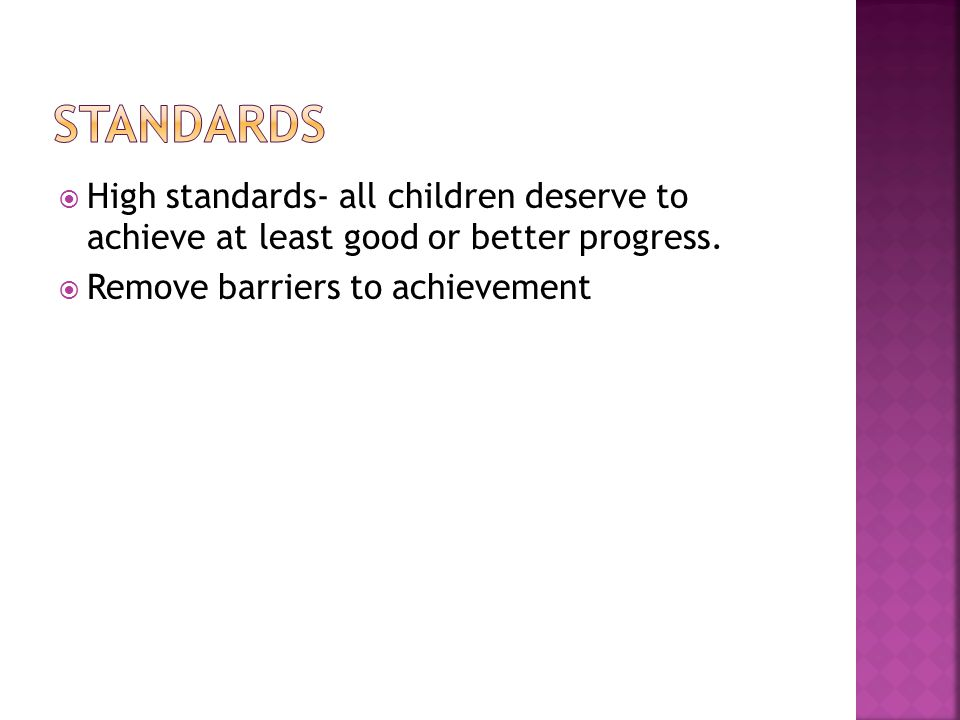  High standards- all children deserve to achieve at least good or better progress.  Remove barriers to achievement