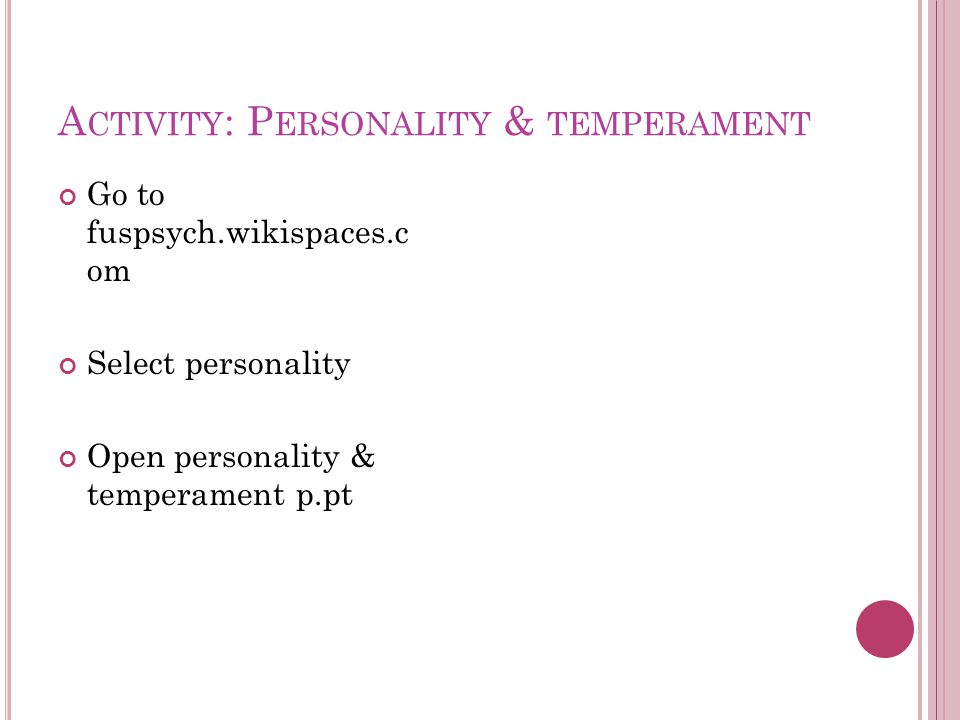 A CTIVITY : P ERSONALITY & TEMPERAMENT Go to fuspsych.wikispaces.c om Select personality Open personality & temperament p.pt