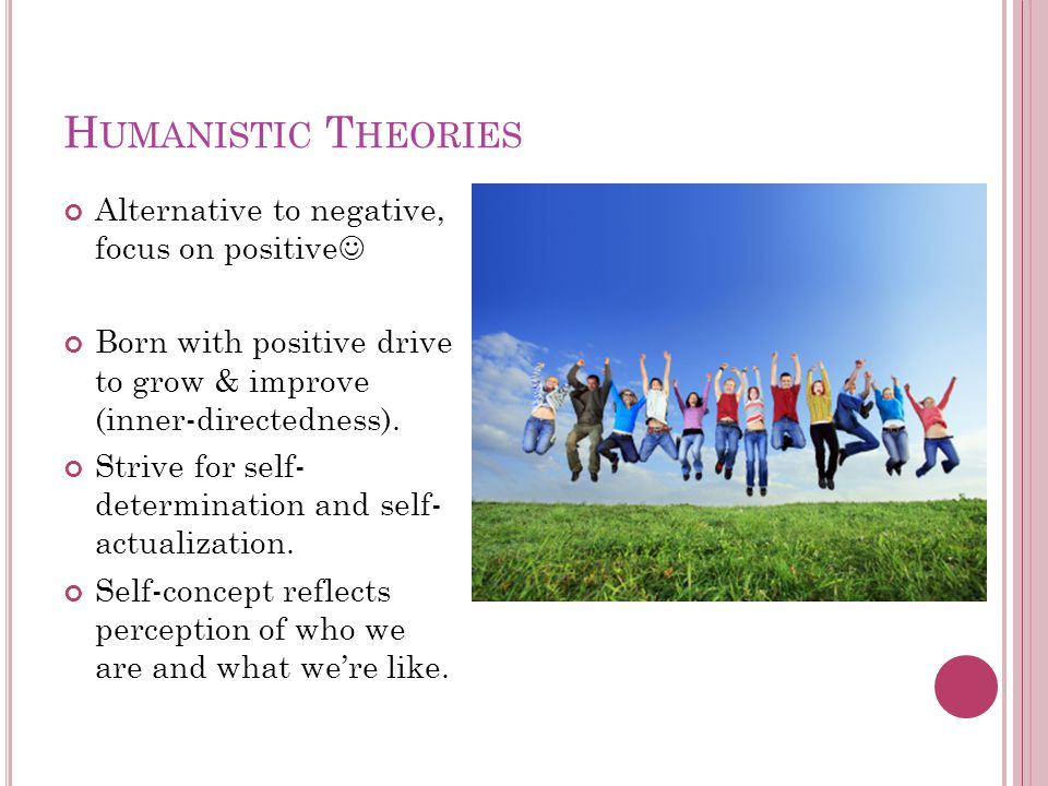 H UMANISTIC T HEORIES Alternative to negative, focus on positive Born with positive drive to grow & improve (inner-directedness).