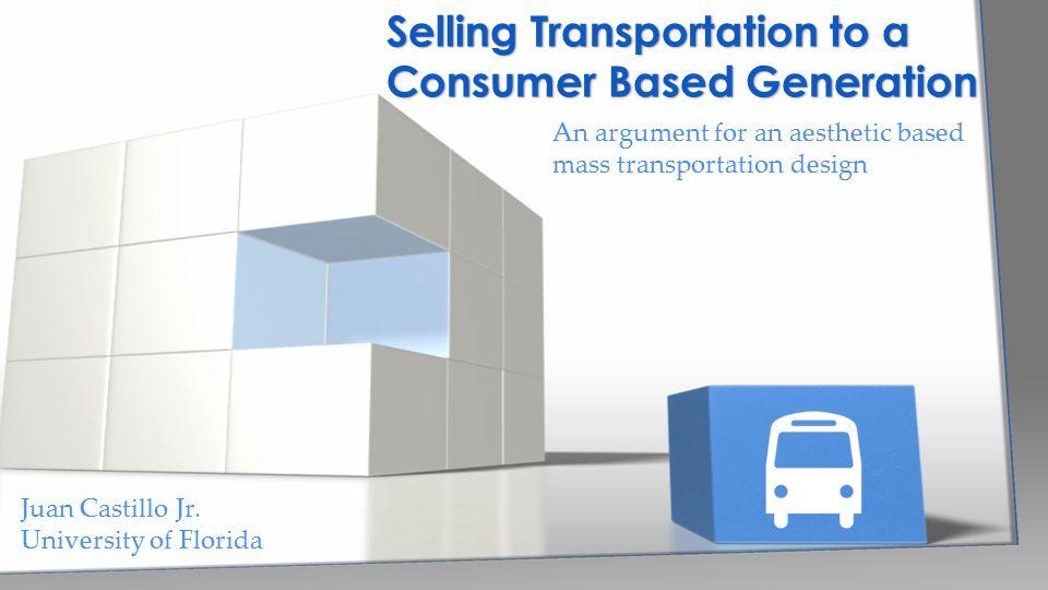 An argument for an aesthetic based mass transportation design Selling Transportation to a Consumer Based Generation Juan Castillo Jr. University of Fl