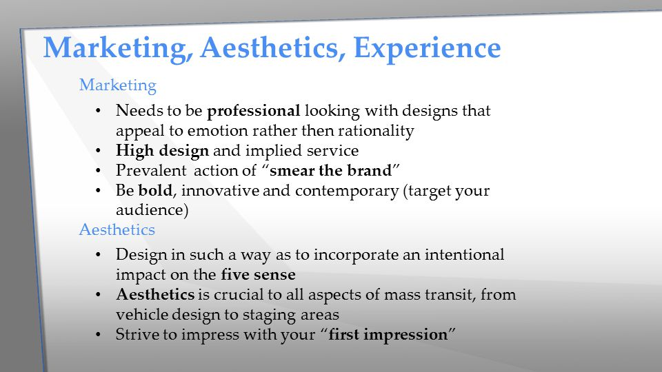 Marketing Needs to be professional looking with designs that appeal to emotion rather then rationality High design and implied service Prevalent action of smear the brand Be bold, innovative and contemporary (target your audience) Aesthetics Design in such a way as to incorporate an intentional impact on the five sense Aesthetics is crucial to all aspects of mass transit, from vehicle design to staging areas Strive to impress with your first impression Marketing, Aesthetics, Experience