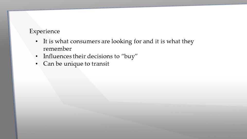 """Experience It is what consumers are looking for and it is what they remember Influences their decisions to """"buy"""" Can be unique to transit"""