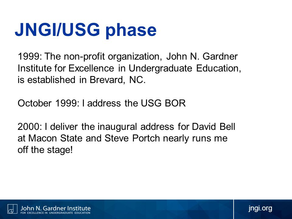 jngi.org JNGI/USG phase 1999: The non-profit organization, John N. Gardner Institute for Excellence in Undergraduate Education, is established in Brev