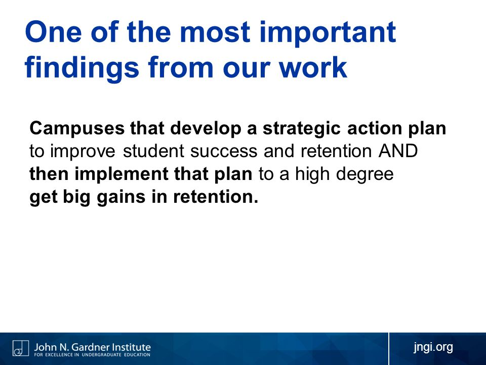 One of the most important findings from our work Campuses that develop a strategic action plan to improve student success and retention AND then implement that plan to a high degree get big gains in retention.