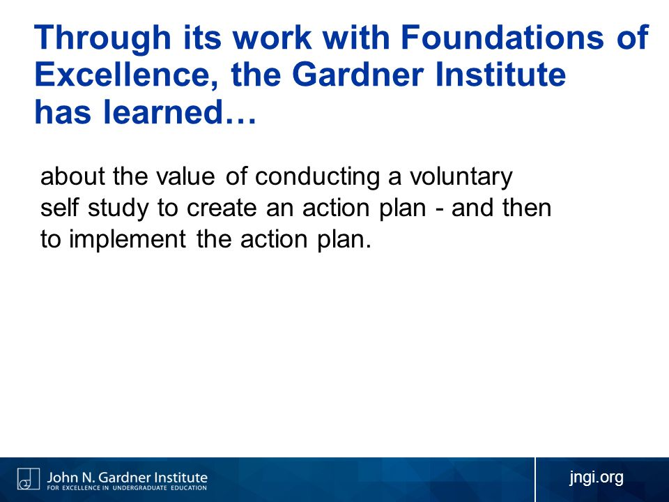 jngi.org Through its work with Foundations of Excellence, the Gardner Institute has learned… about the value of conducting a voluntary self study to create an action plan - and then to implement the action plan.