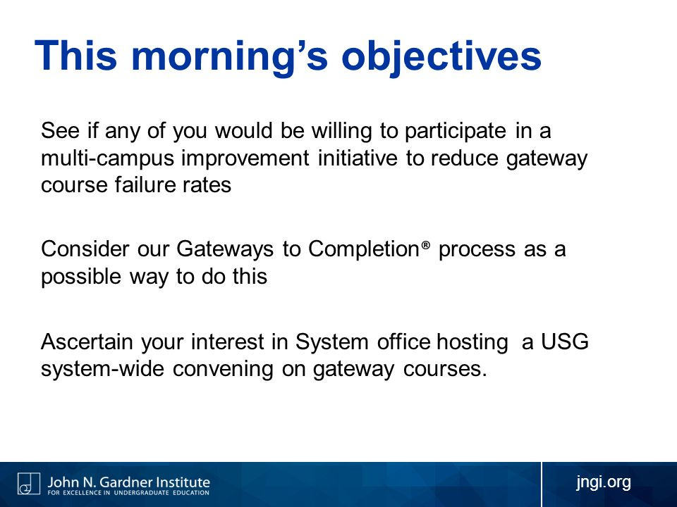 jngi.org This morning's objectives See if any of you would be willing to participate in a multi-campus improvement initiative to reduce gateway course failure rates Consider our Gateways to Completion ® process as a possible way to do this Ascertain your interest in System office hosting a USG system-wide convening on gateway courses.