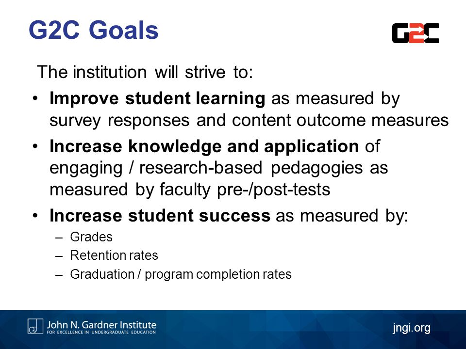 The institution will strive to: Improve student learning as measured by survey responses and content outcome measures Increase knowledge and application of engaging / research-based pedagogies as measured by faculty pre-/post-tests Increase student success as measured by: –Grades –Retention rates –Graduation / program completion rates G2C Goals jngi.org