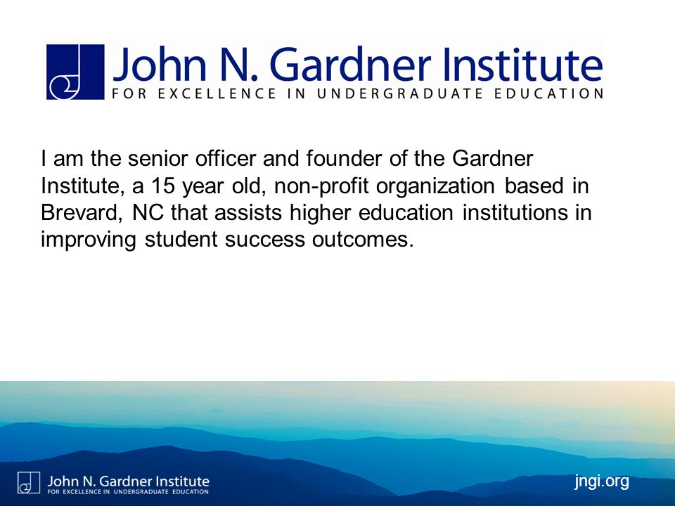 jngi.org I am the senior officer and founder of the Gardner Institute, a 15 year old, non-profit organization based in Brevard, NC that assists higher education institutions in improving student success outcomes.