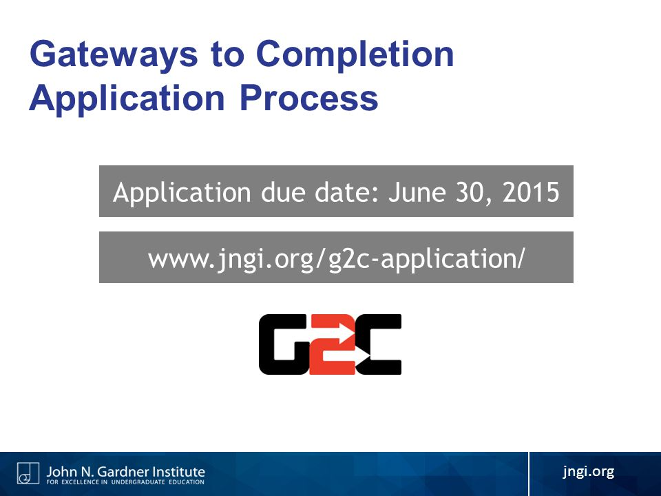 Application due date: June 30, 2015 www.jngi.org/g2c-application / jngi.org Gateways to Completion Application Process