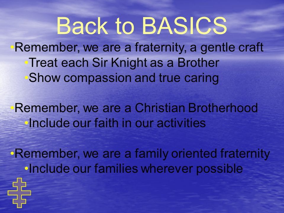 Back to BASICS Remember, we are a fraternity, a gentle craft Treat each Sir Knight as a Brother Show compassion and true caring Remember, we are a Christian Brotherhood Include our faith in our activities Remember, we are a family oriented fraternity Include our families wherever possible