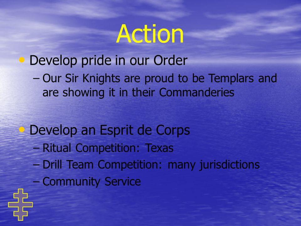 Action Develop pride in our Order – –Our Sir Knights are proud to be Templars and are showing it in their Commanderies Develop an Esprit de Corps – –Ritual Competition: Texas – –Drill Team Competition: many jurisdictions – –Community Service