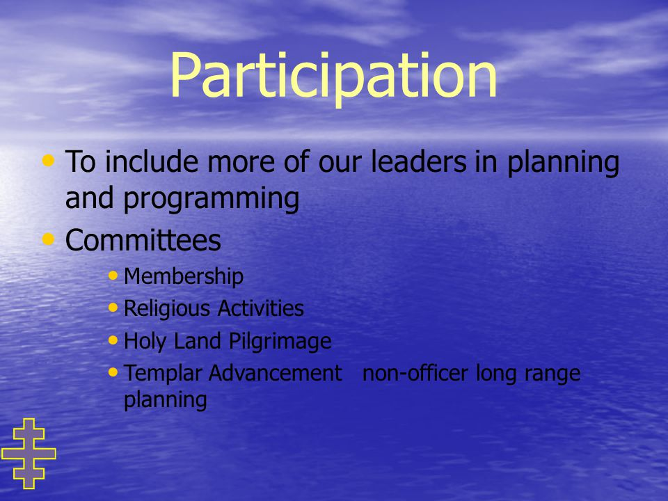 Participation To include more of our leaders in planning and programming Committees Membership Religious Activities Holy Land Pilgrimage Templar Advancement non-officer long range planning