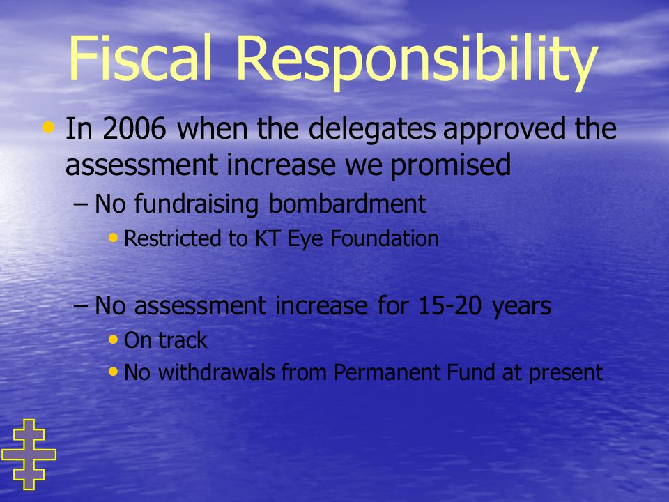 Fiscal Responsibility In 2006 when the delegates approved the assessment increase we promised – –No fundraising bombardment Restricted to KT Eye Foundation – –No assessment increase for 15-20 years On track No withdrawals from Permanent Fund at present