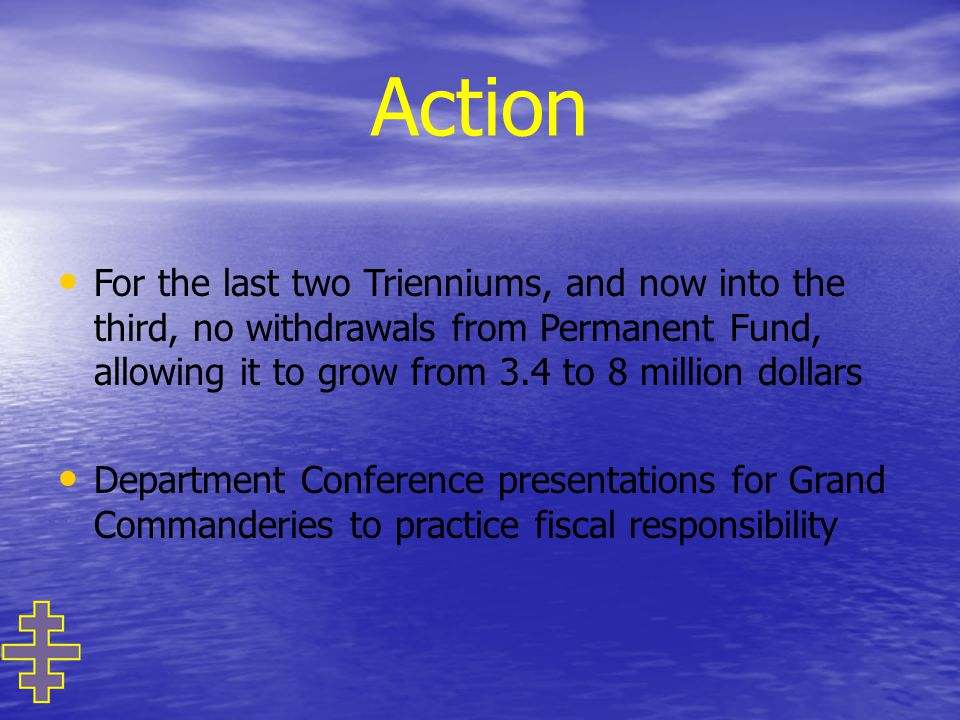 Action For the last two Trienniums, and now into the third, no withdrawals from Permanent Fund, allowing it to grow from 3.4 to 8 million dollars Department Conference presentations for Grand Commanderies to practice fiscal responsibility