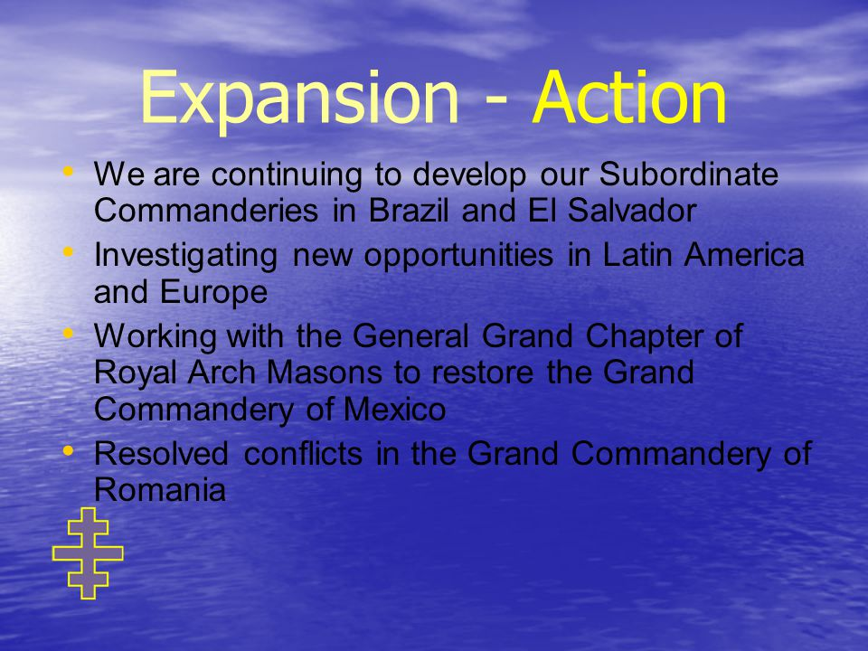 Expansion - Action We are continuing to develop our Subordinate Commanderies in Brazil and El Salvador Investigating new opportunities in Latin America and Europe Working with the General Grand Chapter of Royal Arch Masons to restore the Grand Commandery of Mexico Resolved conflicts in the Grand Commandery of Romania