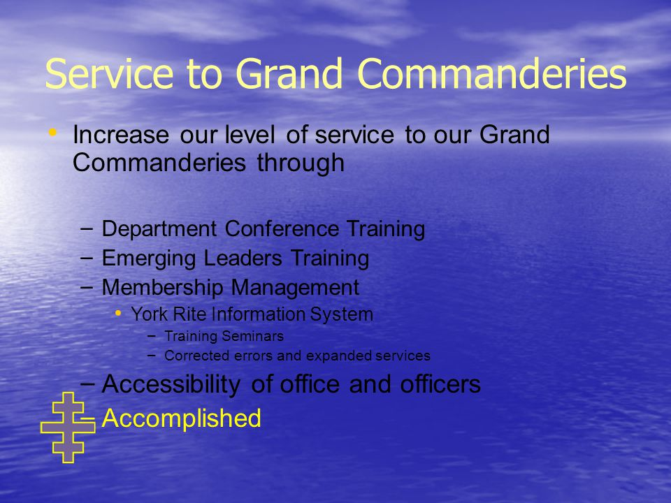 Service to Grand Commanderies Increase our level of service to our Grand Commanderies through – – Department Conference Training – – Emerging Leaders Training – – Membership Management York Rite Information System – – Training Seminars – – Corrected errors and expanded services – – Accessibility of office and officers – – Accomplished