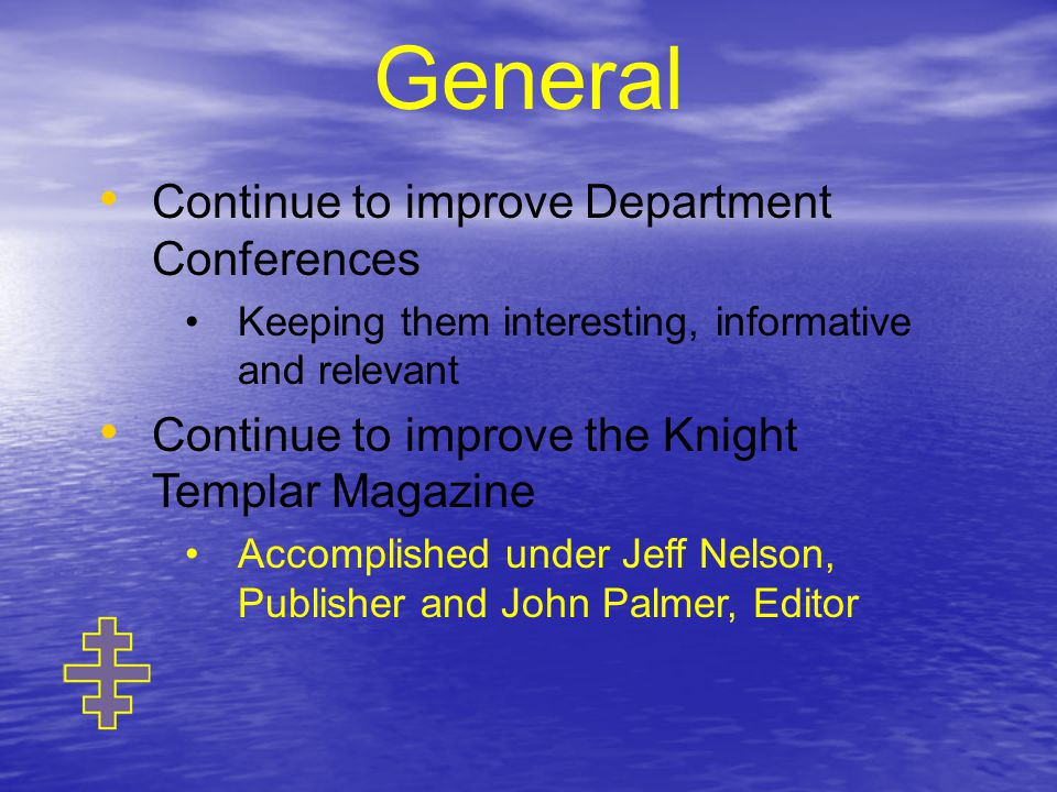 Continue to improve Department Conferences Keeping them interesting, informative and relevant Continue to improve the Knight Templar Magazine Accomplished under Jeff Nelson, Publisher and John Palmer, Editor General