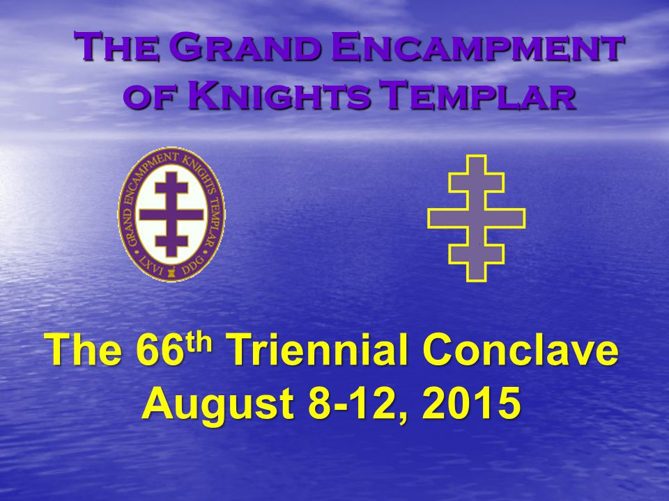 The Grand Encampment of Knights Templar The 66 th Triennial Conclave August 8-12, 2015