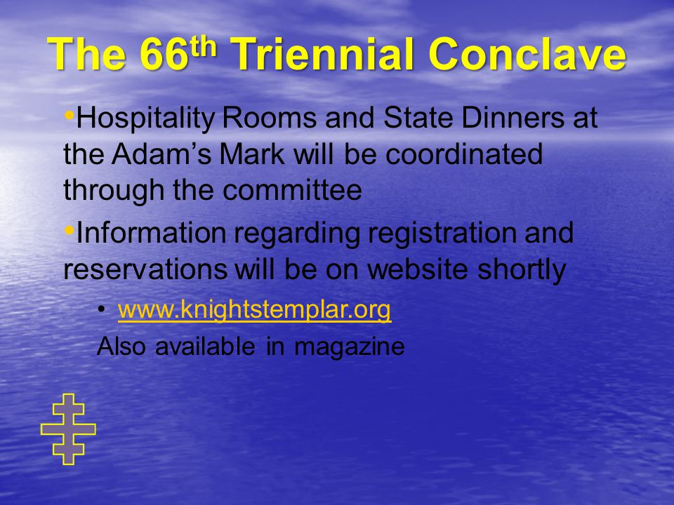 Hospitality Rooms and State Dinners at the Adam's Mark will be coordinated through the committee Information regarding registration and reservations will be on website shortly www.knightstemplar.org Also available in magazine The 66 th Triennial Conclave