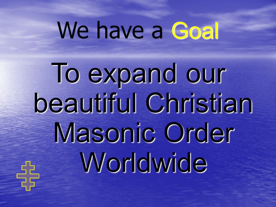 Goal We have a Goal To expand our beautiful Christian Masonic Order Worldwide