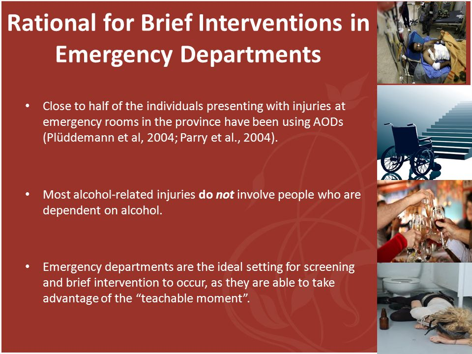 Rational for Brief Interventions in Emergency Departments Close to half of the individuals presenting with injuries at emergency rooms in the province have been using AODs (Plüddemann et al, 2004; Parry et al., 2004).