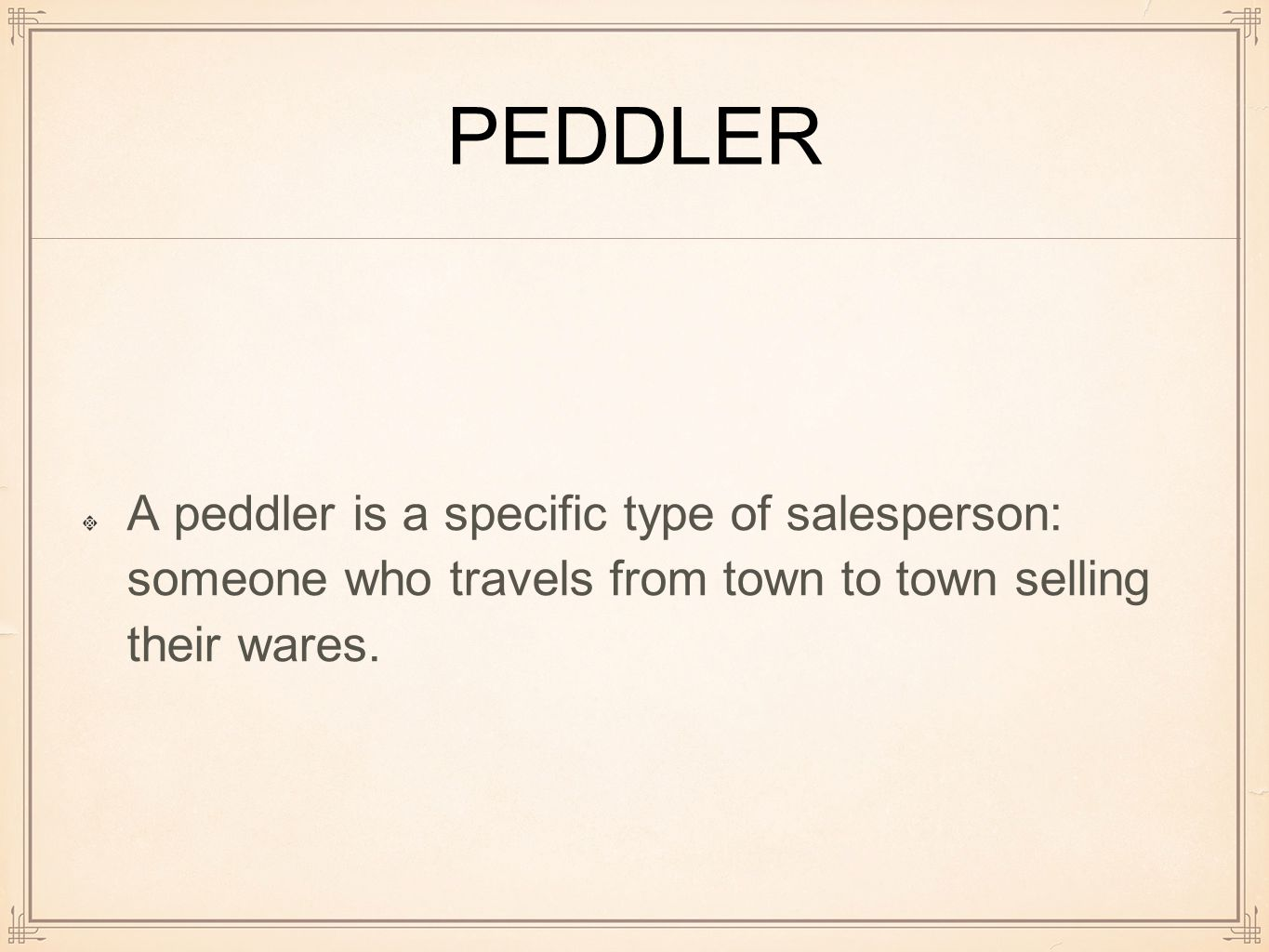 PEDDLER A peddler is a specific type of salesperson: someone who travels from town to town selling their wares.
