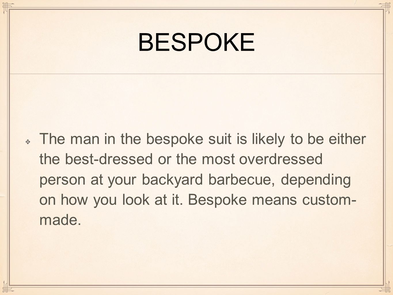 BESPOKE The man in the bespoke suit is likely to be either the best-dressed or the most overdressed person at your backyard barbecue, depending on how you look at it.