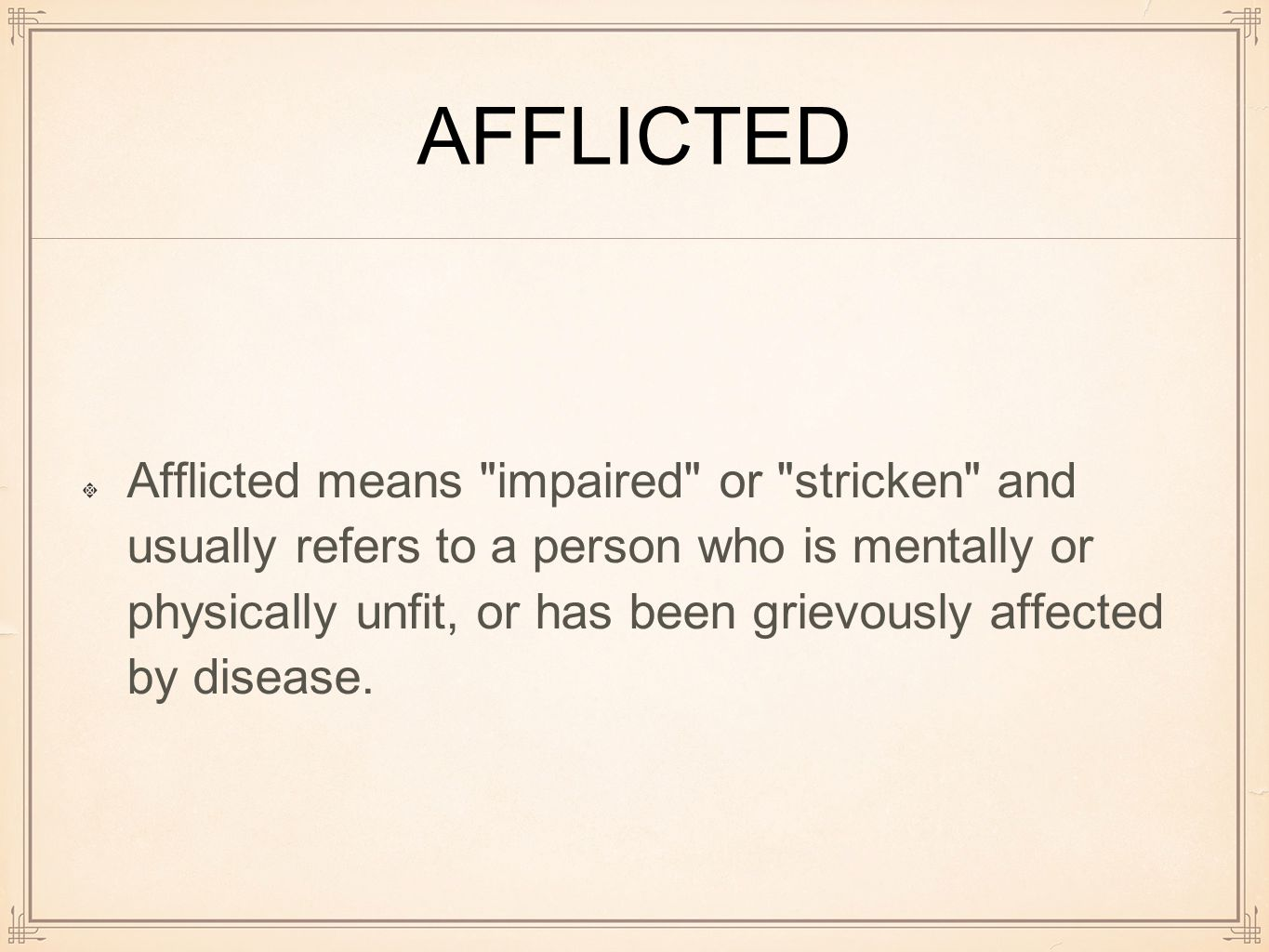 AFFLICTED Afflicted means impaired or stricken and usually refers to a person who is mentally or physically unfit, or has been grievously affected by disease.