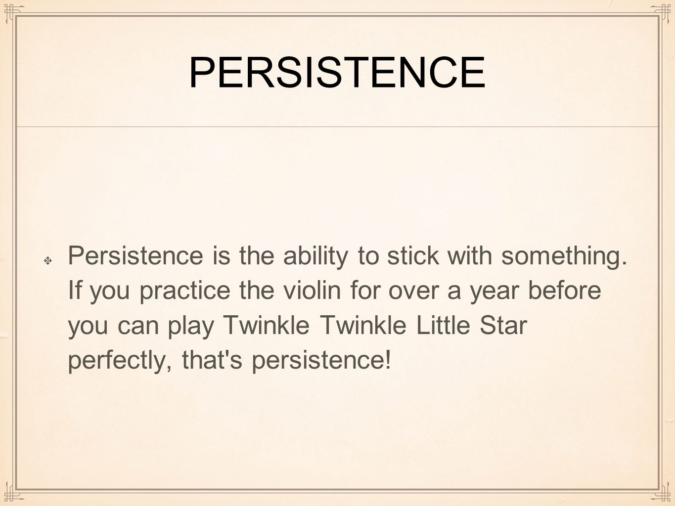 PERSISTENCE Persistence is the ability to stick with something.