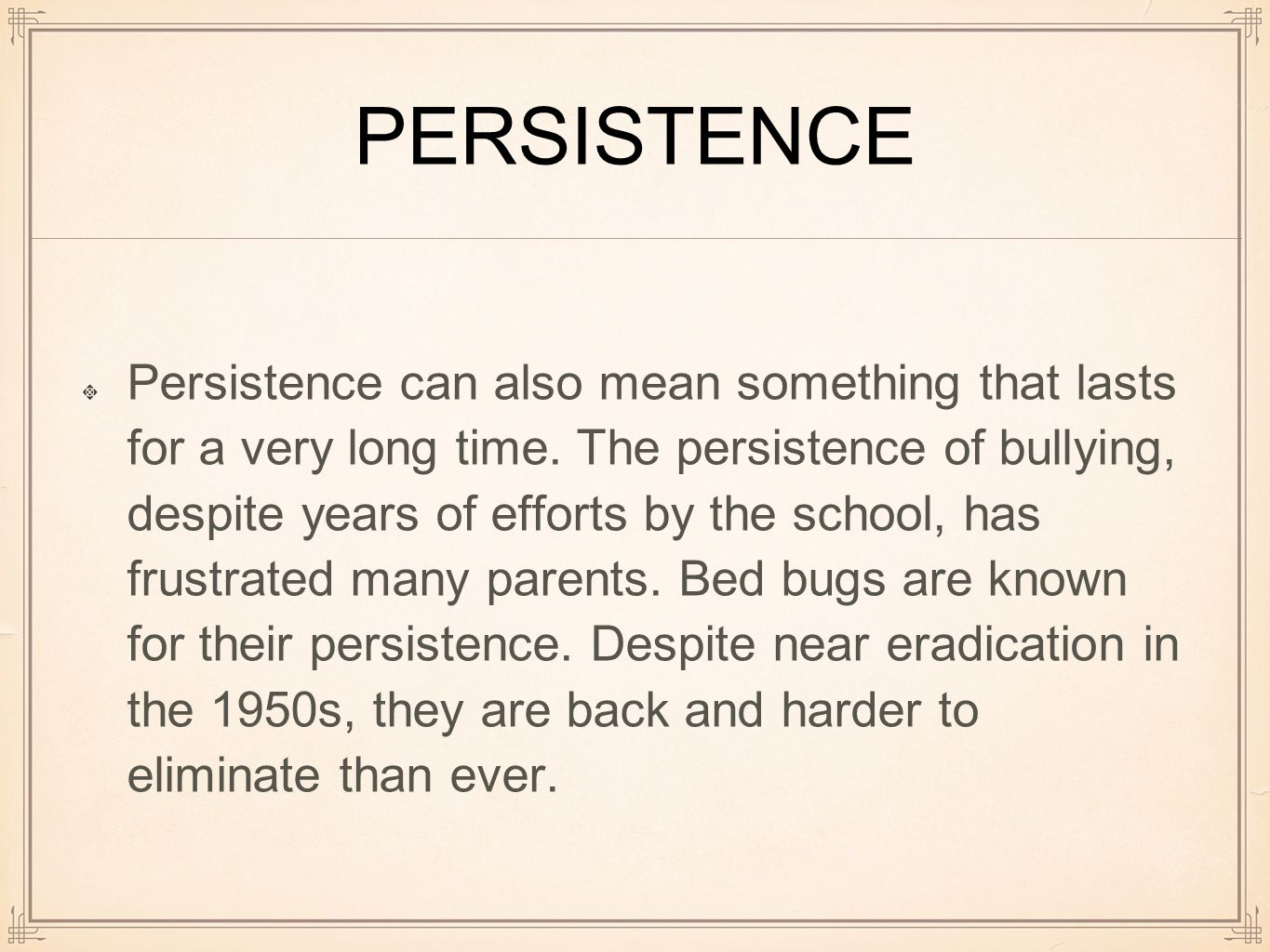 PERSISTENCE Persistence can also mean something that lasts for a very long time.