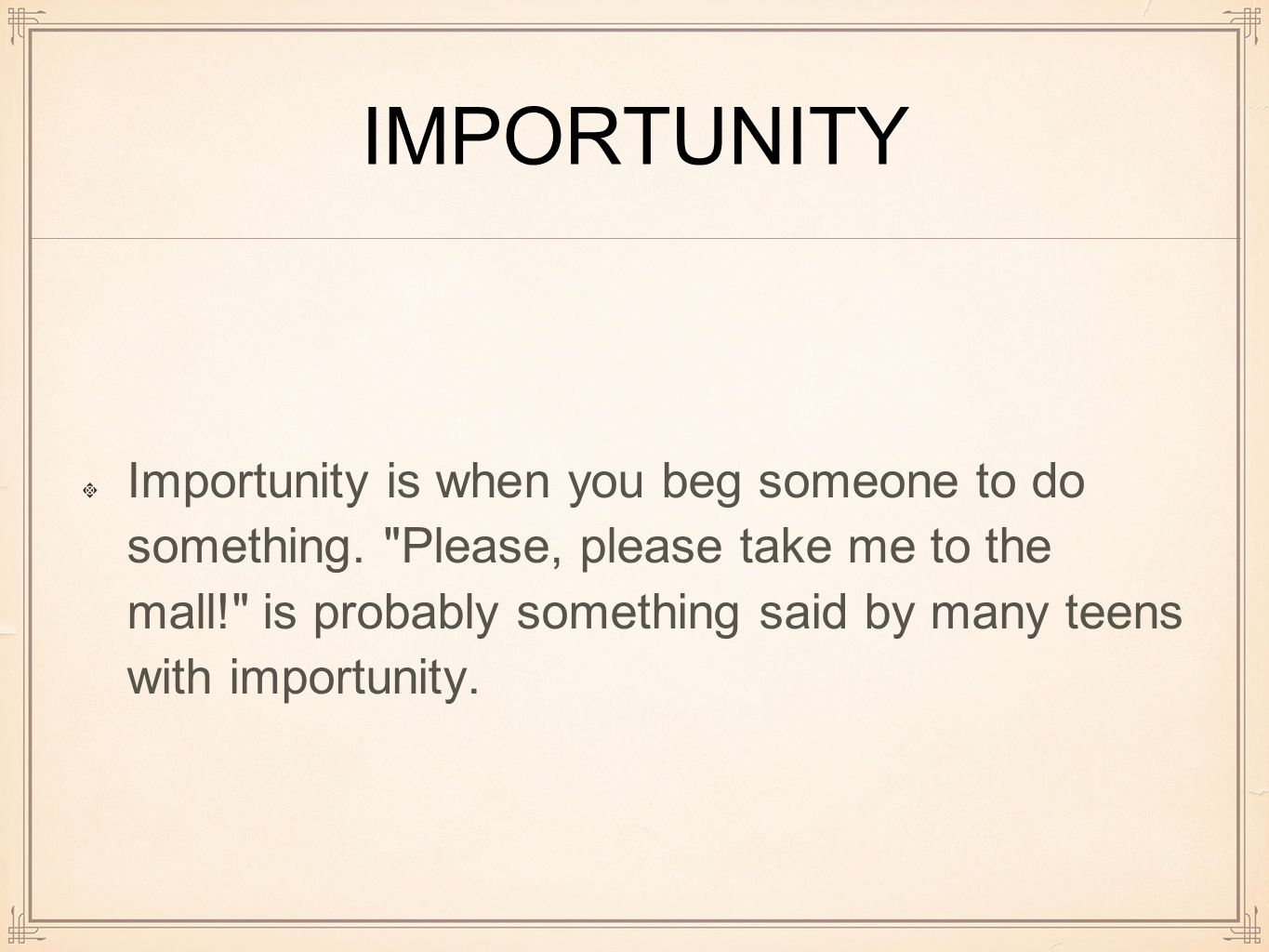 IMPORTUNITY Importunity is when you beg someone to do something.