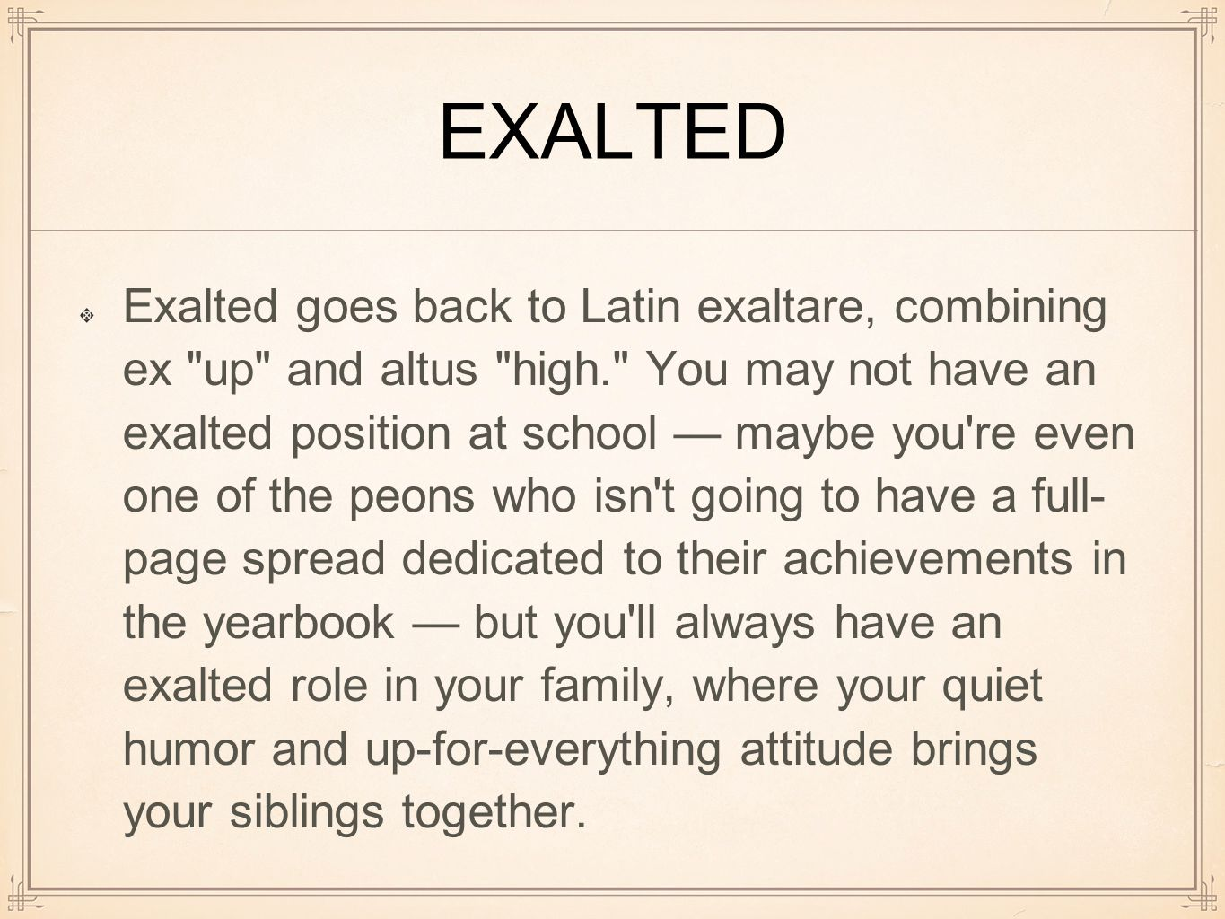 EXALTED Exalted goes back to Latin exaltare, combining ex up and altus high. You may not have an exalted position at school — maybe you re even one of the peons who isn t going to have a full- page spread dedicated to their achievements in the yearbook — but you ll always have an exalted role in your family, where your quiet humor and up-for-everything attitude brings your siblings together.